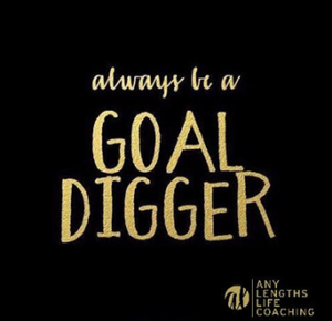 Always be a goal digger. -Any Lengths Life Coaching