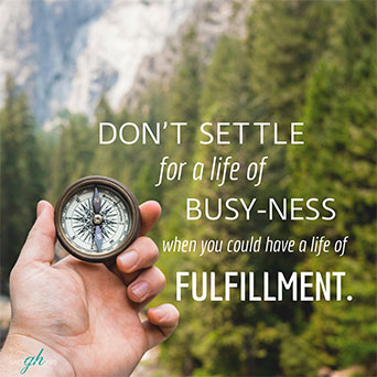 Don't settle for busy-ness when you could have a life of fulfillment.